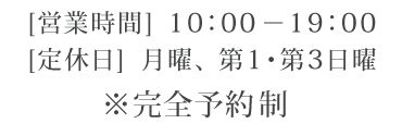 営業時間 10:00-19:00 / 定休日 月曜、第1・3日曜 / ※完全予約制