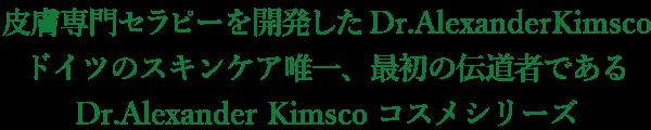 皮膚専門セラピーを開発したDr.AlexanderKimsco ドイツのスキンケア唯一、最初の伝道者である Dr.Alexander Kimscoコスメシリーズ