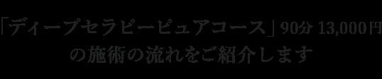 「ディープセラピーピュアコース」 (90分 13,000円)の施術の流れ